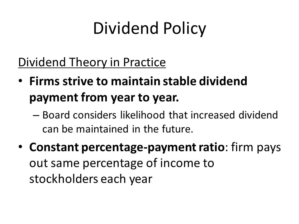 Dividend Policy Dividend Theory in Practice Firms strive to maintain stable dividend payment from year to year. – Board considers likelihood that incr