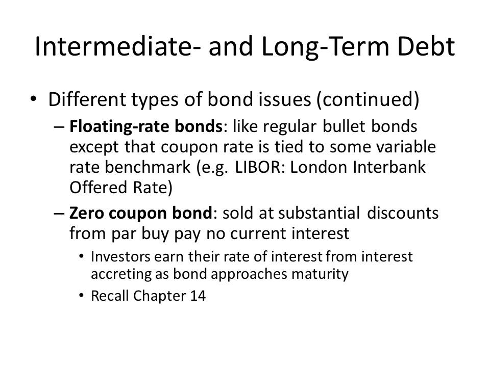 Intermediate- and Long-Term Debt Different types of bond issues (continued) – Call provisions: issuing corporation has the right to call in bond for retirement prior to maturity May not be called until some number of years after original issue Must be called at a premium above par value – Sinking fund: establishes procedure for orderly retirement of a bond over life of issue Requires periodic (usually annual) repurchase of stated percentage of outstanding bonds Repurchasing corporation may either buy bonds in open market or call in bonds for redemption – Bonds to be called are determined by lottery based on serial numbers of bonds – When high interest rates drive bond prices down, open-market purchases at discounts from par value are more attractive