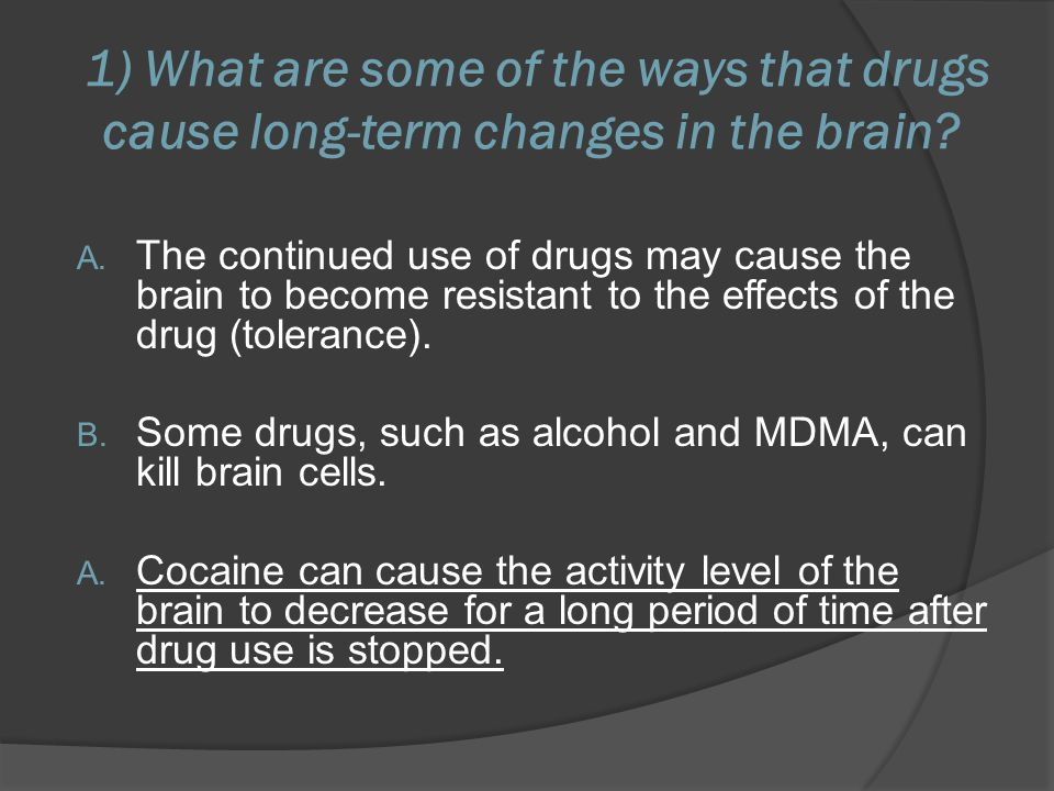 1) What are some of the ways that drugs cause long-term changes in the brain? A. The continued use of drugs may cause the brain to become resistant to