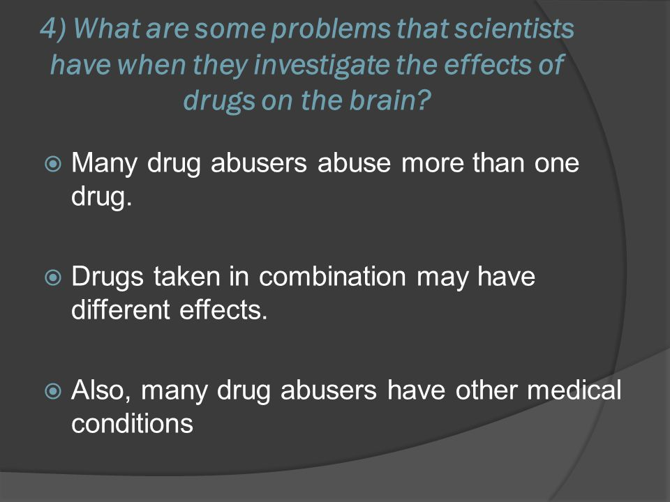 4) What are some problems that scientists have when they investigate the effects of drugs on the brain?  Many drug abusers abuse more than one drug.