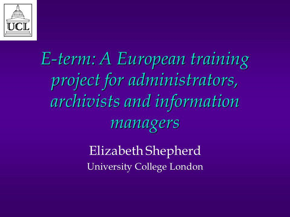 E-term: A European training project for administrators, archivists and information managers Elizabeth Shepherd University College London