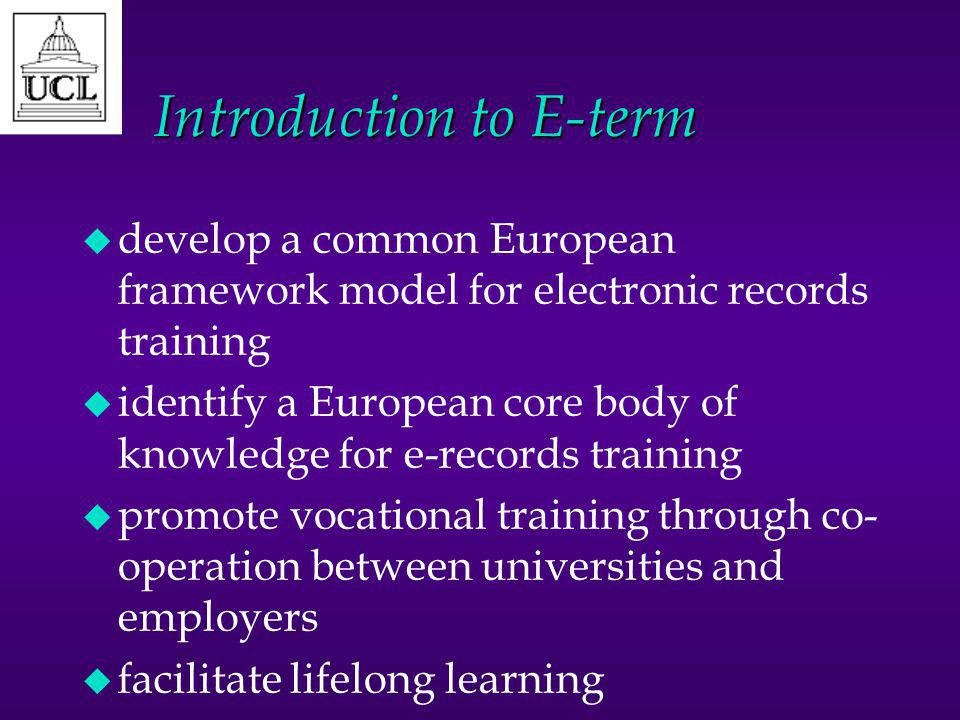 Introduction to E-term u develop a common European framework model for electronic records training u identify a European core body of knowledge for e-records training u promote vocational training through co- operation between universities and employers u facilitate lifelong learning