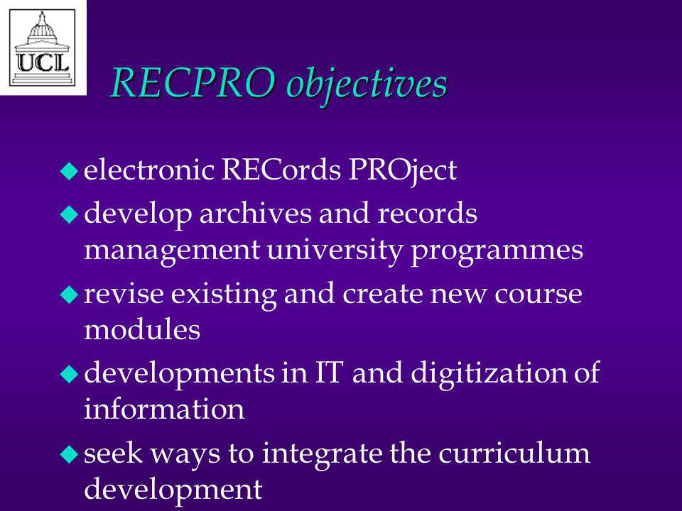 RECPRO objectives u electronic RECords PROject u develop archives and records management university programmes u revise existing and create new course modules u developments in IT and digitization of information u seek ways to integrate the curriculum development