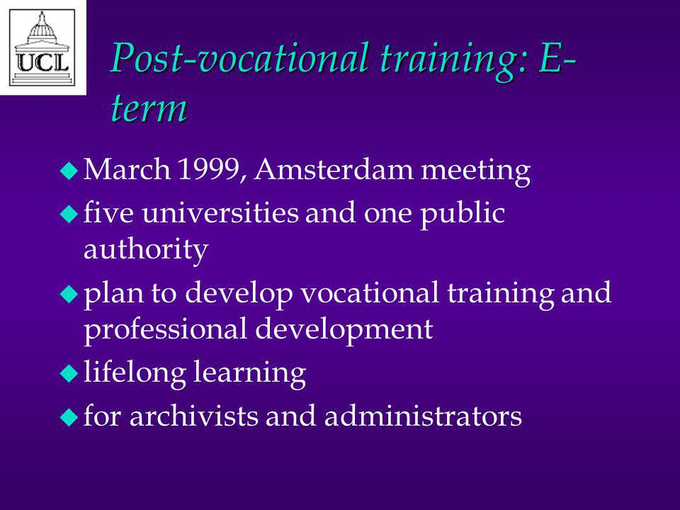 Post-vocational training: E- term u March 1999, Amsterdam meeting u five universities and one public authority u plan to develop vocational training and professional development u lifelong learning u for archivists and administrators