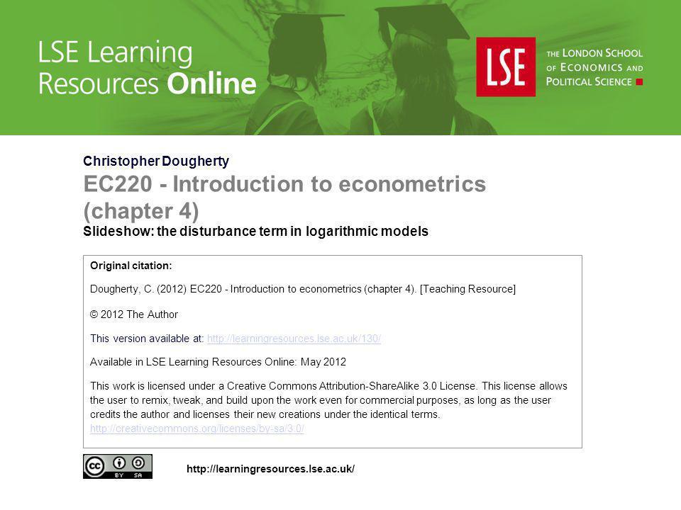 Christopher Dougherty EC220 - Introduction to econometrics (chapter 4) Slideshow: the disturbance term in logarithmic models Original citation: Doughe