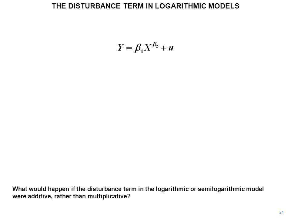 21 What would happen if the disturbance term in the logarithmic or semilogarithmic model were additive, rather than multiplicative? THE DISTURBANCE TE