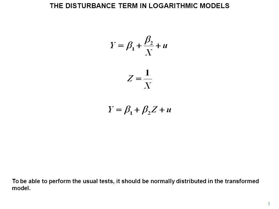 3 To be able to perform the usual tests, it should be normally distributed in the transformed model. THE DISTURBANCE TERM IN LOGARITHMIC MODELS