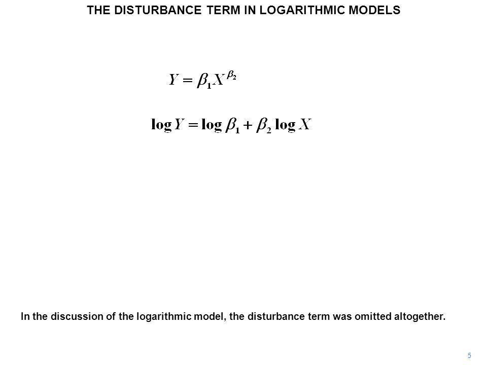 5 In the discussion of the logarithmic model, the disturbance term was omitted altogether. THE DISTURBANCE TERM IN LOGARITHMIC MODELS
