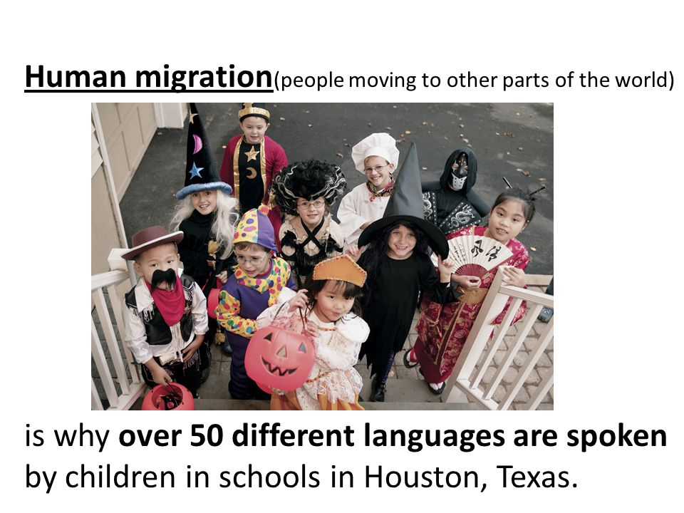 Human migration (people moving to other parts of the world) is why over 50 different languages are spoken by children in schools in Houston, Texas.