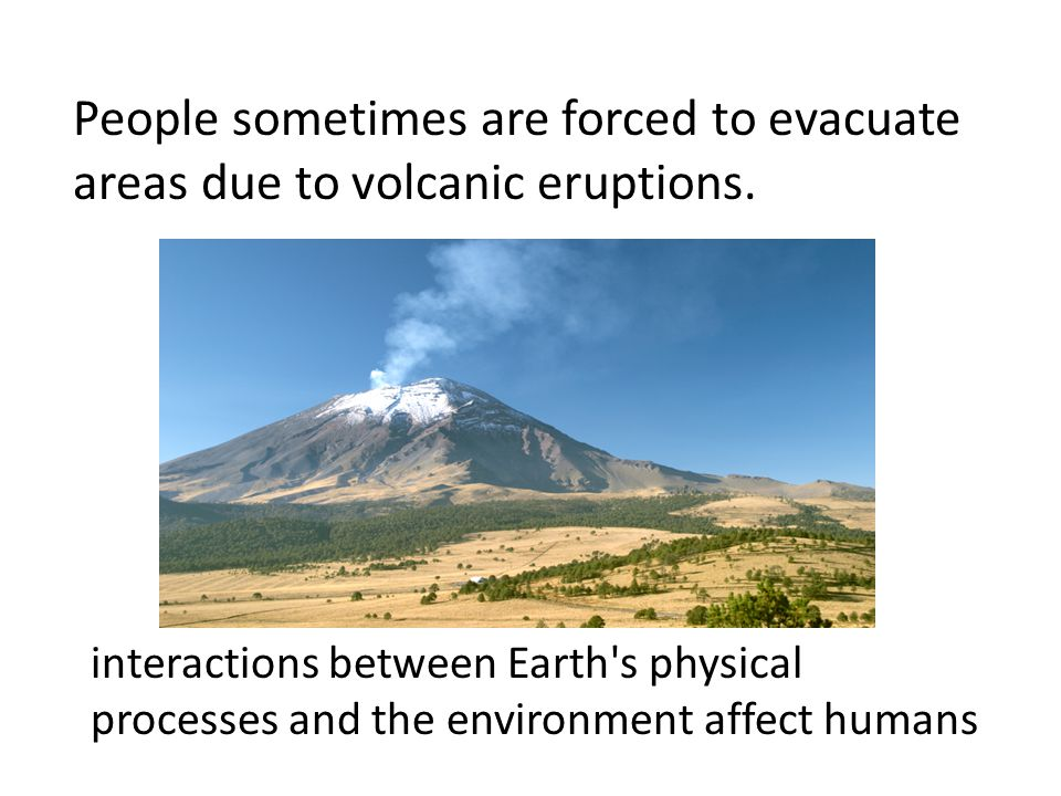 People sometimes are forced to evacuate areas due to volcanic eruptions. interactions between Earth's physical processes and the environment affect hu