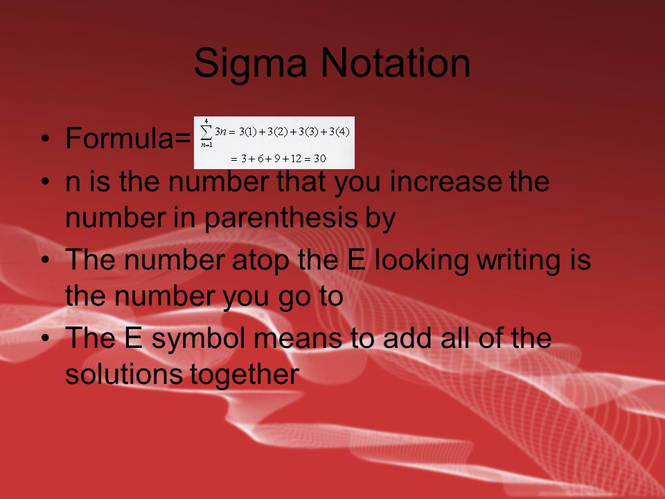 Sigma Notation Formula= n is the number that you increase the number in parenthesis by The number atop the E looking writing is the number you go to The E symbol means to add all of the solutions together