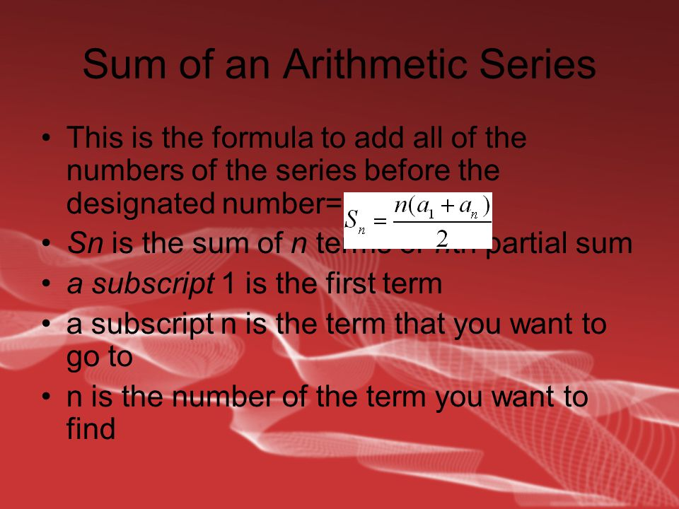 Sum of an Arithmetic Series This is the formula to add all of the numbers of the series before the designated number= Sn is the sum of n terms or nth partial sum a subscript 1 is the first term a subscript n is the term that you want to go to n is the number of the term you want to find