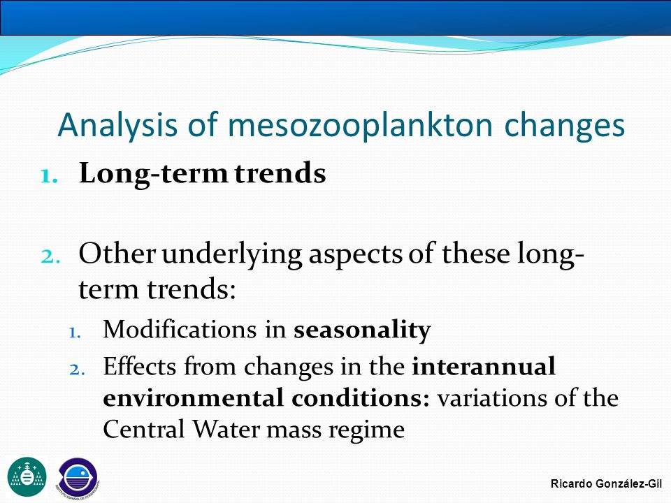 Ricardo González-Gil Analysis of mesozooplankton changes 1. Long-term trends 2. Other underlying aspects of these long- term trends: 1. Modifications