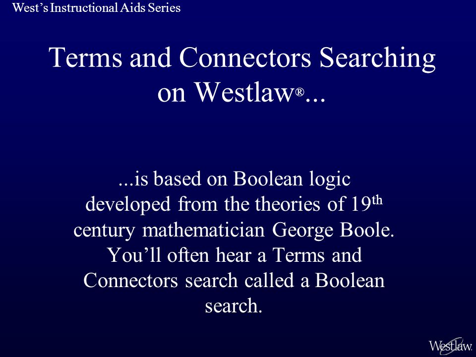 Terms and Connectors Searching on Westlaw ®......is based on Boolean logic developed from the theories of 19 th century mathematician George Boole.