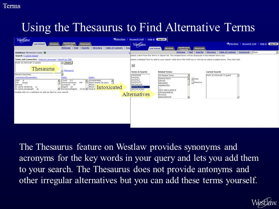 Using the Thesaurus to Find Alternative Terms Thesaurus The Thesaurus feature on Westlaw provides synonyms and acronyms for the key words in your query and lets you add them to your search.