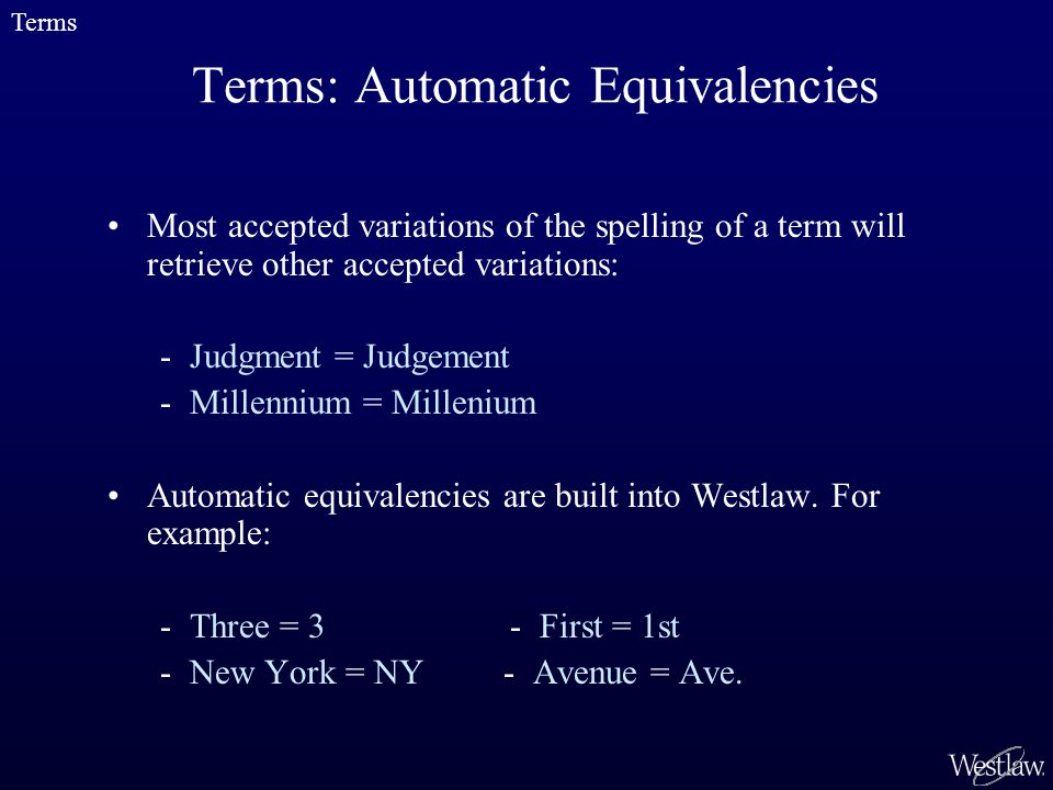 Terms: Automatic Equivalencies Most accepted variations of the spelling of a term will retrieve other accepted variations: - Judgment = Judgement - Millennium = Millenium Automatic equivalencies are built into Westlaw.