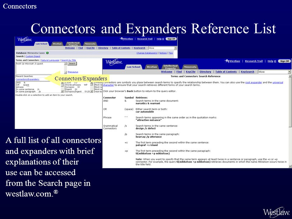 Connectors and Expanders Reference List A full list of all connectors and expanders with brief explanations of their use can be accessed from the Search page in westlaw.com.