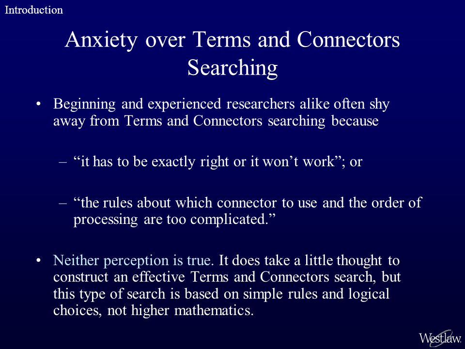 Anxiety over Terms and Connectors Searching Beginning and experienced researchers alike often shy away from Terms and Connectors searching because – it has to be exactly right or it won't work ; or – the rules about which connector to use and the order of processing are too complicated. Neither perception is true.