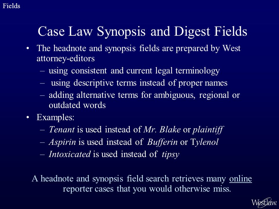 The headnote and synopsis fields are prepared by West attorney-editors –using consistent and current legal terminology – using descriptive terms instead of proper names –adding alternative terms for ambiguous, regional or outdated words Examples: –Tenant is used instead of Mr.