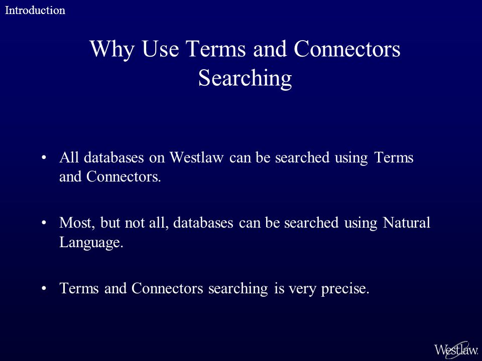 When to Use Terms and Connectors Searching –you are looking for particular terms; –you are searching for a particular document; or –you need all documents containing specific information, such as all cases classified under a particular key number, all newspaper articles that mention a specific company, or all statutes containing a particular term.