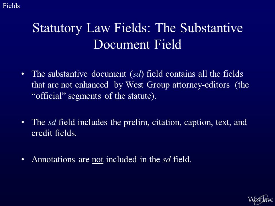 Statutory Law Fields: The Substantive Document Field The substantive document (sd) field contains all the fields that are not enhanced by West Group attorney-editors (the official segments of the statute).