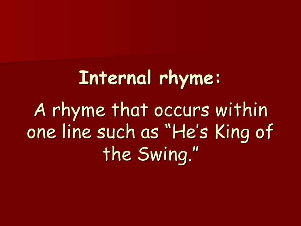 "Internal rhyme: A rhyme that occurs within one line such as ""He's King of the Swing."""
