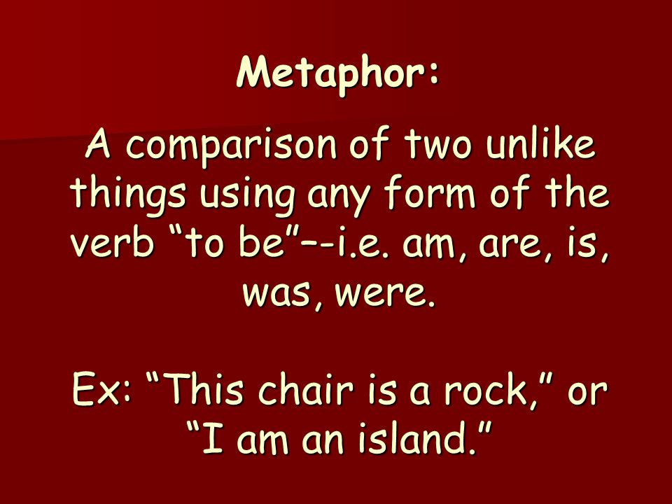 "Metaphor: A comparison of two unlike things using any form of the verb ""to be""–-i.e. am, are, is, was, were. Ex: ""This chair is a rock,"" or ""I am an i"