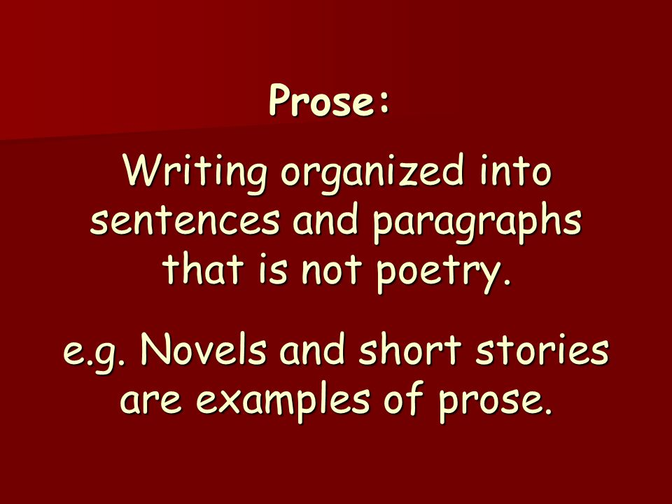 Prose: Writing organized into sentences and paragraphs that is not poetry. e.g. Novels and short stories are examples of prose.
