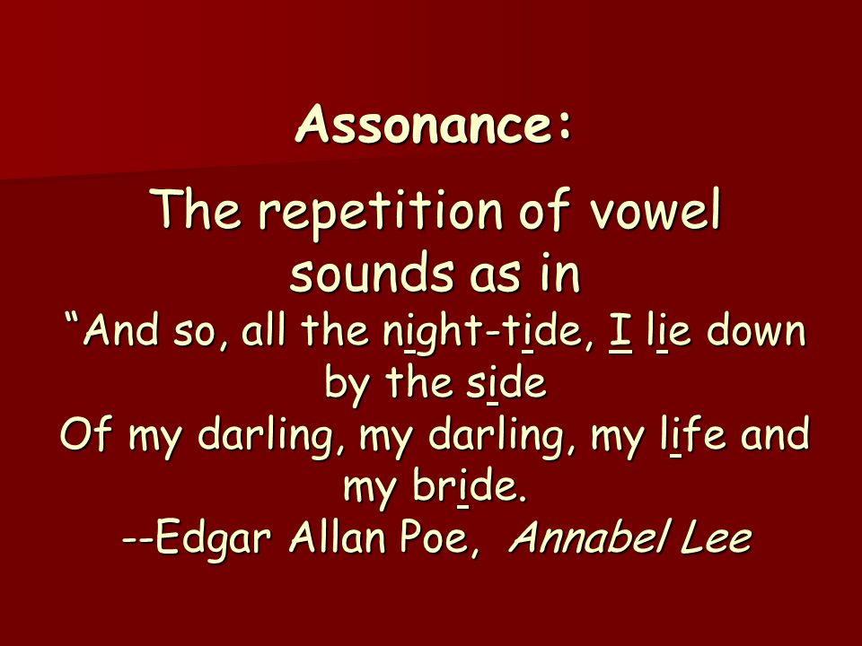 "Assonance: The repetition of vowel sounds as in ""And so, all the night-tide, I lie down by the side Of my darling, my darling, my life and my bride. -"