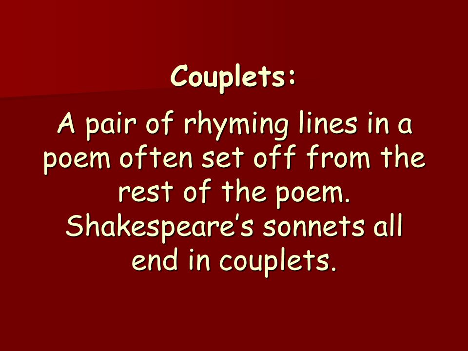 Couplets: A pair of rhyming lines in a poem often set off from the rest of the poem. Shakespeare's sonnets all end in couplets.