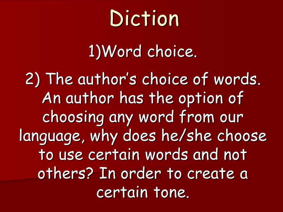 Diction 1)Word choice. 2) The author's choice of words. An author has the option of choosing any word from our language, why does he/she choose to use