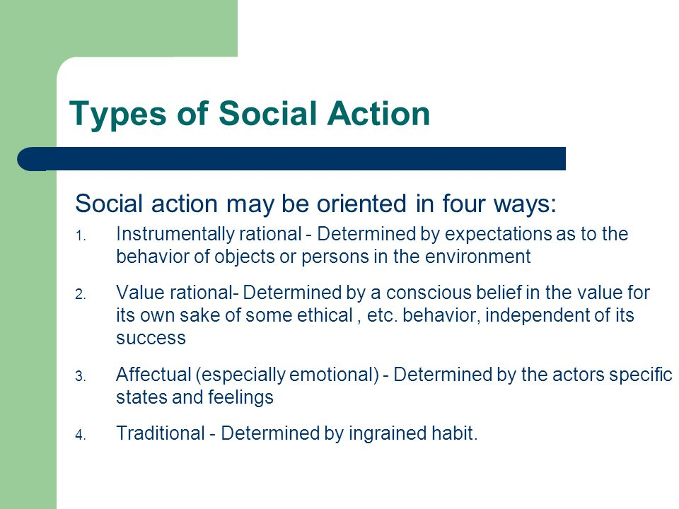 Types of Social Action Social action may be oriented in four ways: 1. Instrumentally rational - Determined by expectations as to the behavior of objec