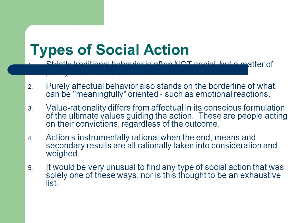 Types of Social Action 1. Strictly traditional behavior is often NOT social, but a matter of purely automatic reaction. 2. Purely affectual behavior a
