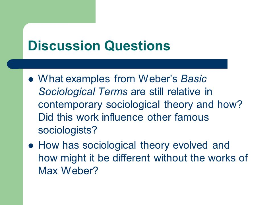 Discussion Questions What examples from Weber's Basic Sociological Terms are still relative in contemporary sociological theory and how? Did this work