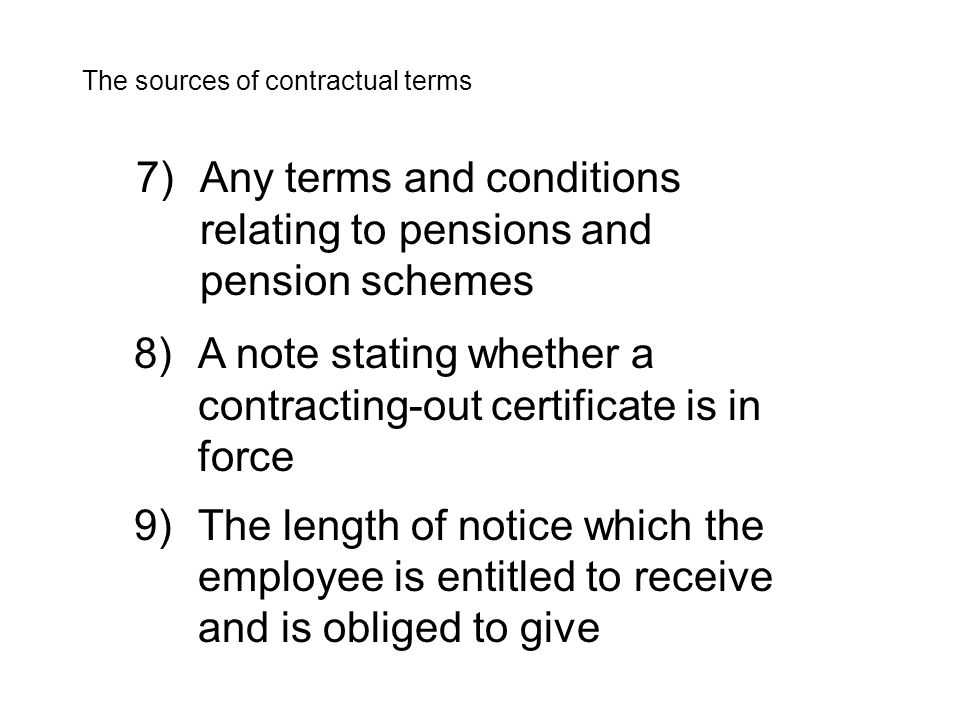 7)Any terms and conditions relating to pensions and pension schemes The sources of contractual terms 8)A note stating whether a contracting-out certificate is in force 9)The length of notice which the employee is entitled to receive and is obliged to give