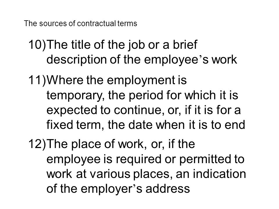 10)The title of the job or a brief description of the employee ' s work The sources of contractual terms 11)Where the employment is temporary, the period for which it is expected to continue, or, if it is for a fixed term, the date when it is to end 12)The place of work, or, if the employee is required or permitted to work at various places, an indication of the employer ' s address