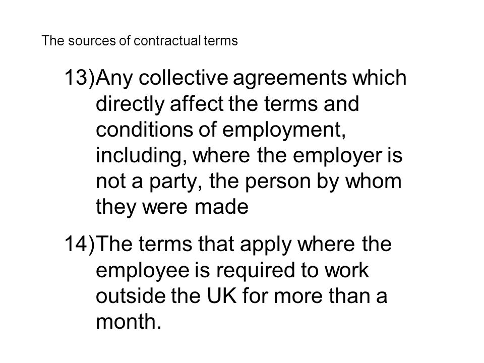 13)Any collective agreements which directly affect the terms and conditions of employment, including, where the employer is not a party, the person by whom they were made The sources of contractual terms 14)The terms that apply where the employee is required to work outside the UK for more than a month.