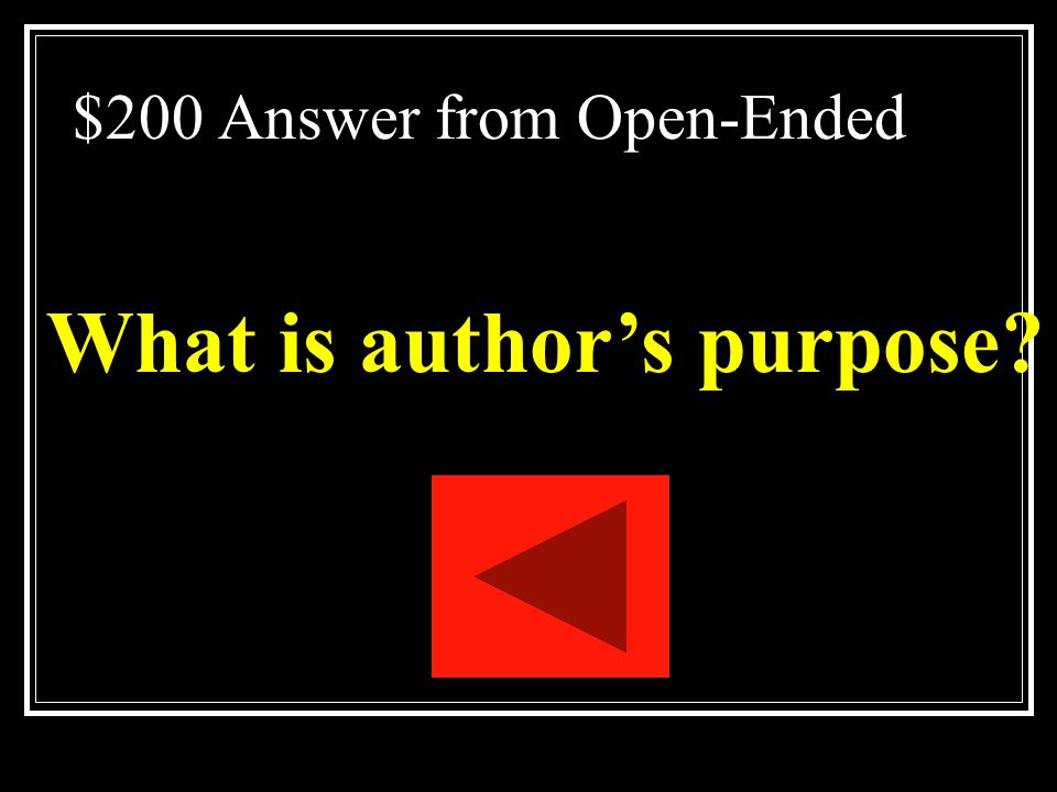 $200 Open-Ended Terms The reason an author writes a passage Ex: to entertain, persuade, or inform
