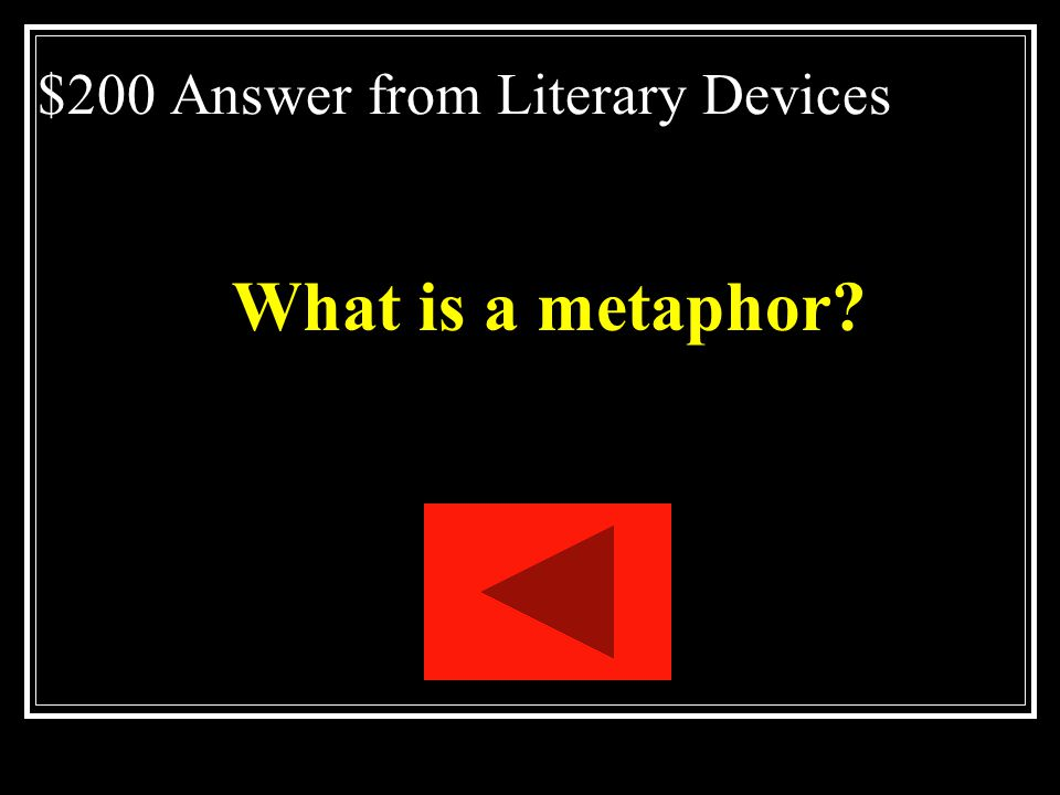 $200 Literary Devices A direct comparison between 2 unlike things without using like or as. Ex: Time was a thief.