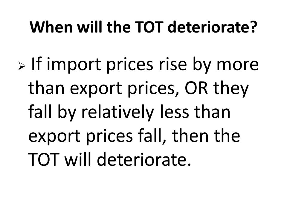 When will the TOT deteriorate?  If import prices rise by more than export prices, OR they fall by relatively less than export prices fall, then the T