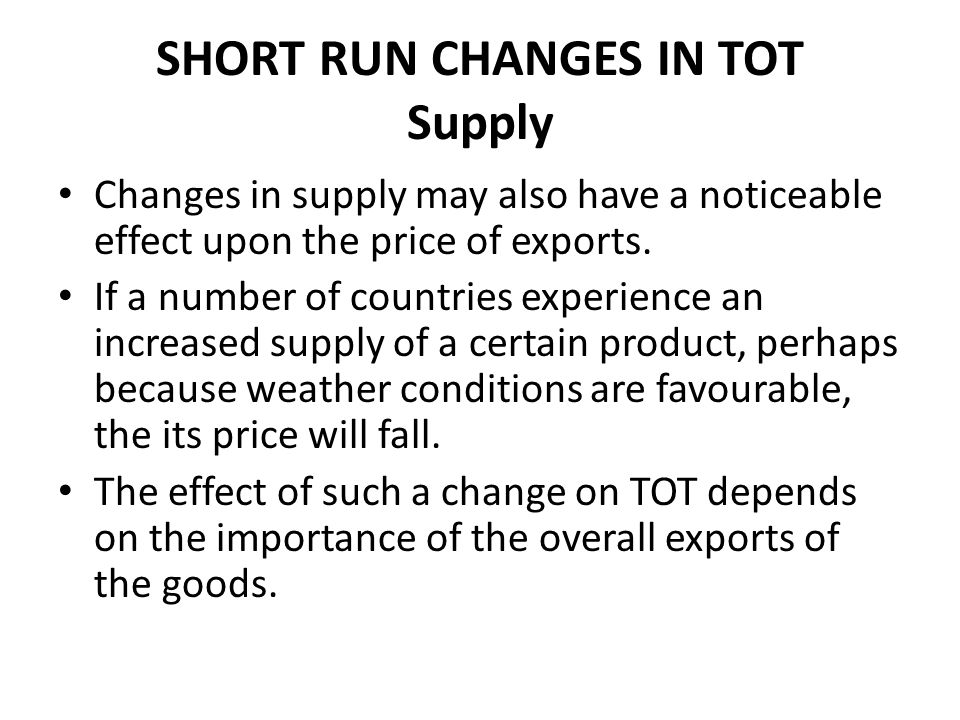 SHORT RUN CHANGES IN TOT Supply Changes in supply may also have a noticeable effect upon the price of exports. If a number of countries experience an