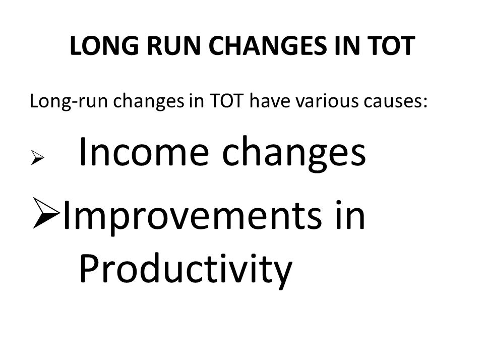 LONG RUN CHANGES IN TOT Long-run changes in TOT have various causes:  Income changes  Improvements in Productivity