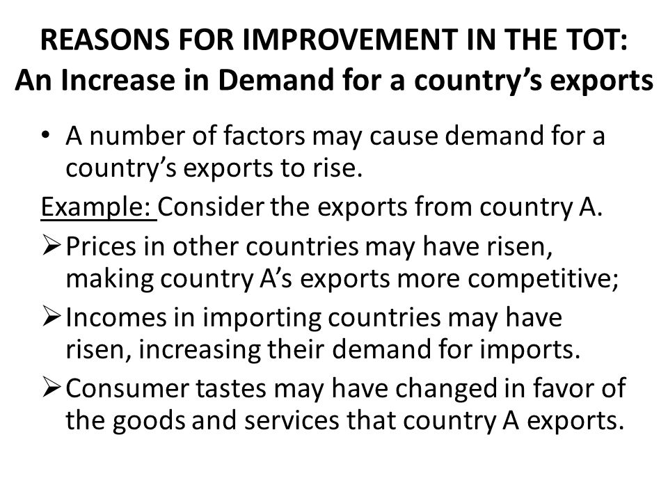 REASONS FOR IMPROVEMENT IN THE TOT: An Increase in Demand for a country's exports A number of factors may cause demand for a country's exports to rise