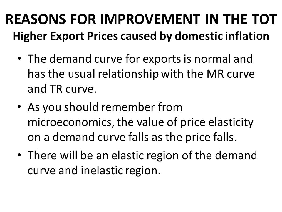 REASONS FOR IMPROVEMENT IN THE TOT Higher Export Prices caused by domestic inflation The demand curve for exports is normal and has the usual relation