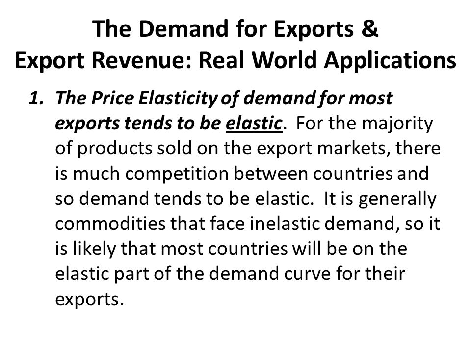 The Demand for Exports & Export Revenue: Real World Applications 1.The Price Elasticity of demand for most exports tends to be elastic. For the majori