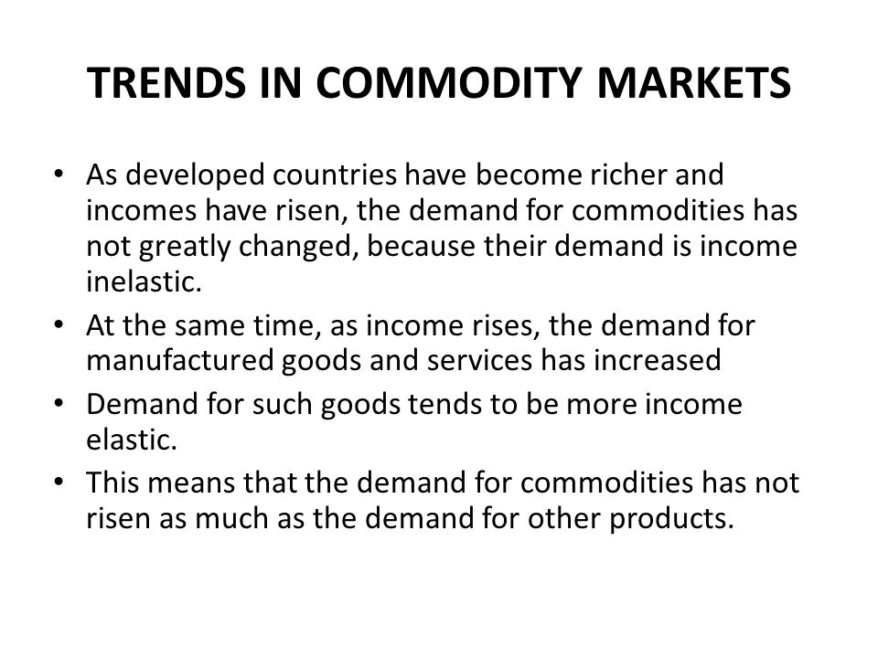 TRENDS IN COMMODITY MARKETS As developed countries have become richer and incomes have risen, the demand for commodities has not greatly changed, beca