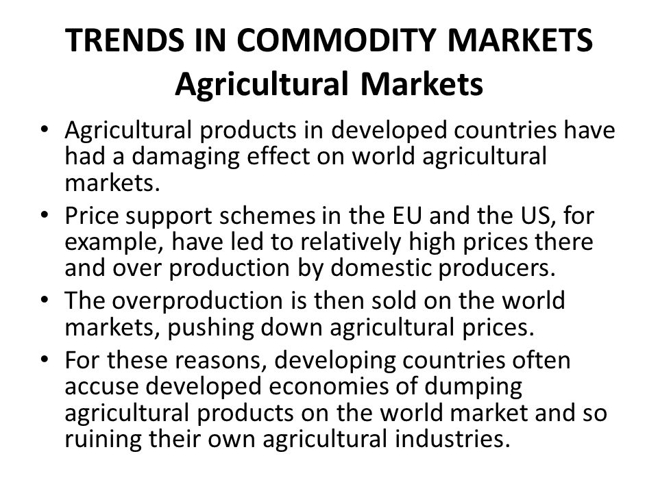 TRENDS IN COMMODITY MARKETS Agricultural Markets Agricultural products in developed countries have had a damaging effect on world agricultural markets