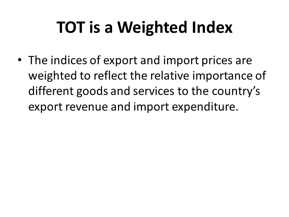 TOT is a Weighted Index The indices of export and import prices are weighted to reflect the relative importance of different goods and services to the