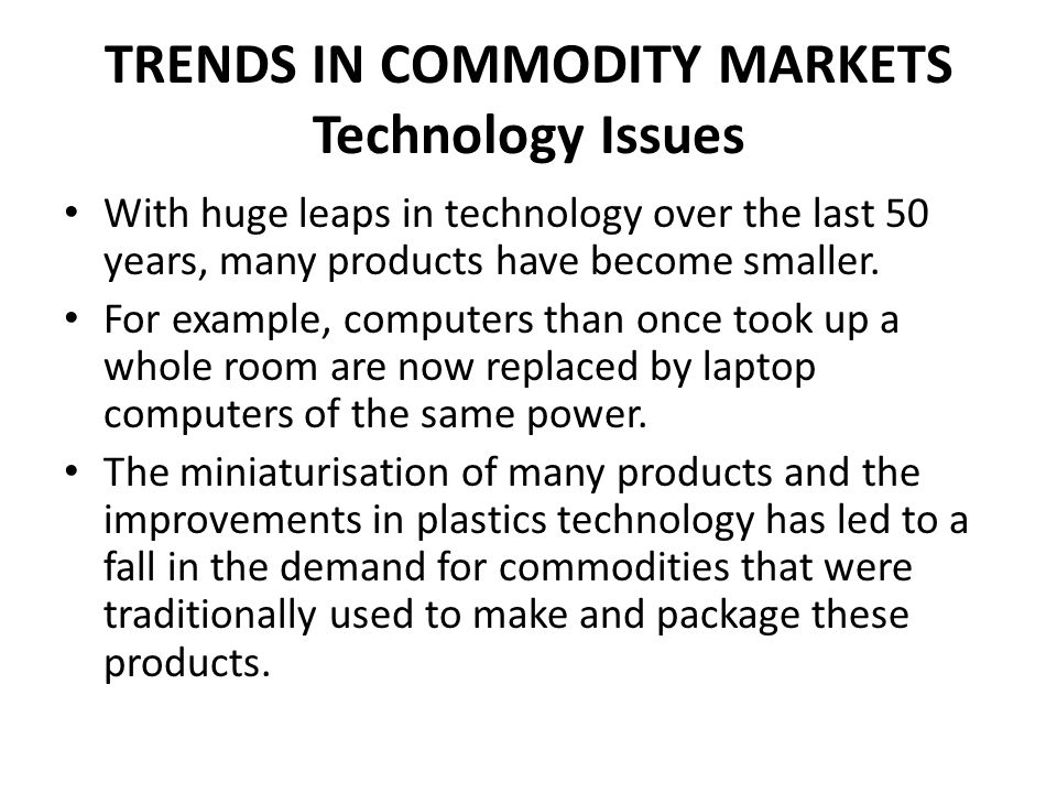 TRENDS IN COMMODITY MARKETS Technology Issues With huge leaps in technology over the last 50 years, many products have become smaller. For example, co