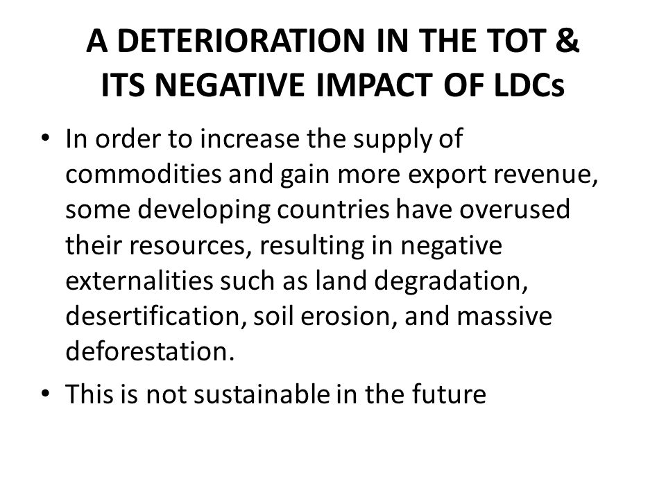A DETERIORATION IN THE TOT & ITS NEGATIVE IMPACT OF LDCs In order to increase the supply of commodities and gain more export revenue, some developing